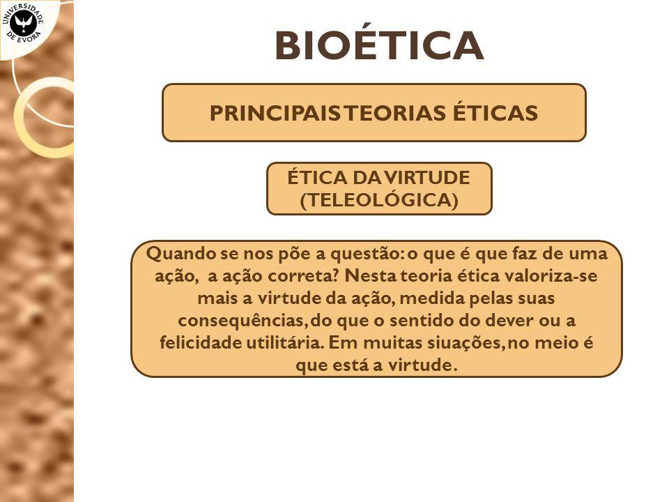 BIOÉTICA PRINCIPAIS TEORIAS ÉTICAS ÉTICA DA VIRTUDE (TELEOLÓGICA) Quando se nos põe a questão: o que é que faz de uma ação, a ação correta.