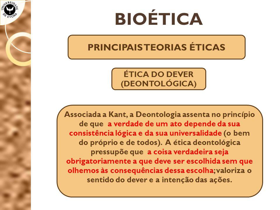 BIOÉTICA PRINCIPAIS TEORIAS ÉTICAS ÉTICA DO DEVER (DEONTOLÓGICA) Associada a Kant, a Deontologia assenta no princípio de que a verdade de um ato depen