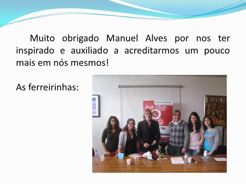 Muito obrigado Manuel Alves por nos ter inspirado e auxiliado a acreditarmos um pouco mais em nós mesmos! As ferreirinhas: