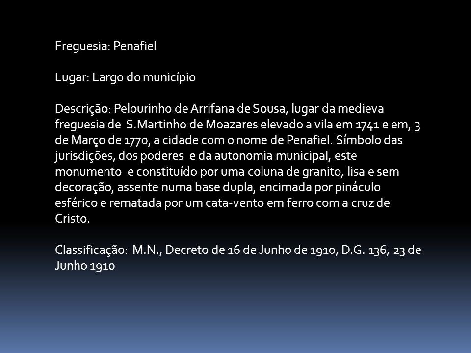Freguesia: Penafiel Lugar: Largo do município Descrição: Pelourinho de Arrifana de Sousa, lugar da medieva freguesia de S.Martinho de Moazares elevado a vila em 1741 e em, 3 de Março de 1770, a cidade com o nome de Penafiel.