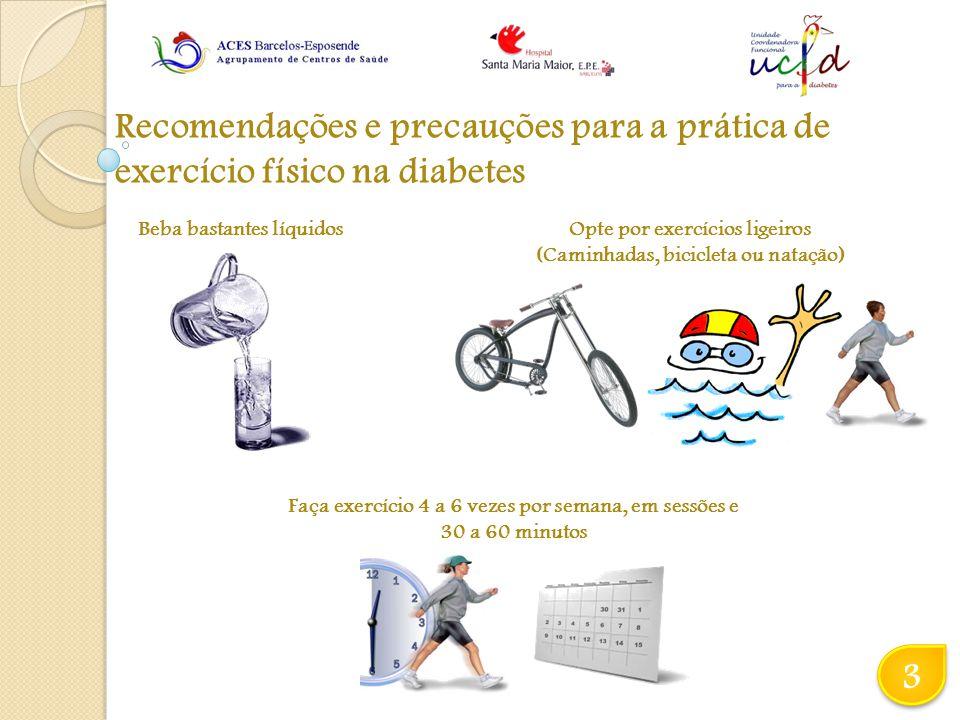 Recomendações e precauções para a prática de exercício físico na diabetes 3 3 Beba bastantes líquidosOpte por exercícios ligeiros (Caminhadas, bicicleta ou natação) Faça exercício 4 a 6 vezes por semana, em sessões e 30 a 60 minutos
