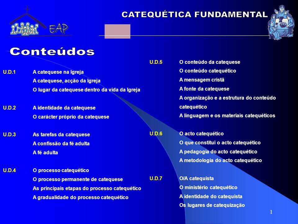 1 U.D.5O conteúdo da catequese O conteúdo catequético A mensagem cristã A fonte da catequese A organização e a estrutura do conteúdo catequético A linguagem e os materiais catequéticos U.D.6O acto catequético O que constitui o acto catequético A pedagogia do acto catequético A metodologia do acto catequético U.D.7O/A catequista O ministério catequético A identidade do catequista Os lugares de catequização U.D.1A catequese na Igreja A catequese, acção da Igreja O lugar da catequese dentro da vida da Igreja U.D.2A identidade da catequese O carácter próprio da catequese U.D.3As tarefas da catequese A confissão da fé adulta A fé adulta U.D.4O processo catequético O processo permanente de catequese As principais etapas do processo catequético A gradualidade do processo catequético
