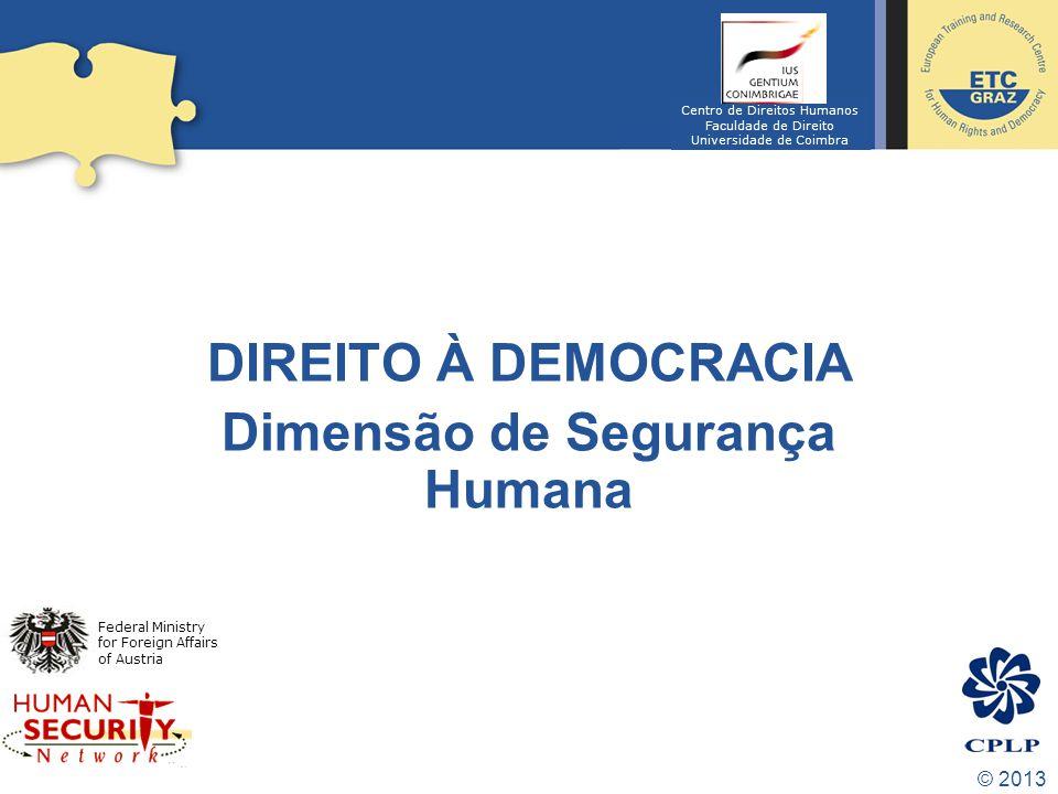 © 2013 DIREITO À DEMOCRACIA Dimensão de Segurança Humana Federal Ministry for Foreign Affairs of Austria Centro de Direitos Humanos Faculdade de Direito Universidade de Coimbra