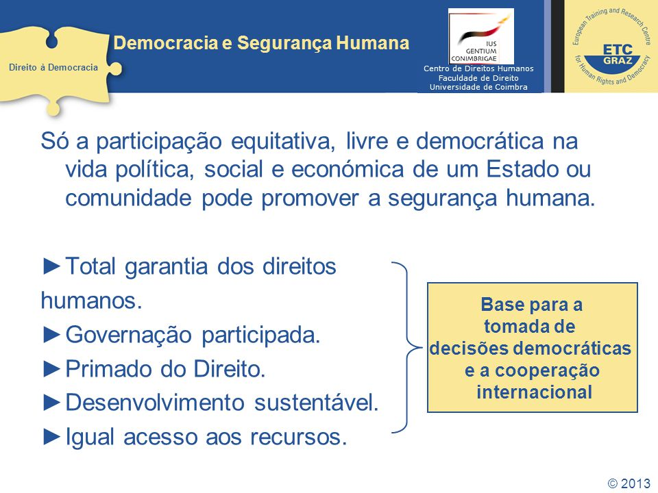 © 2013 Democracia e Segurança Humana Só a participação equitativa, livre e democrática na vida política, social e económica de um Estado ou comunidade pode promover a segurança humana.