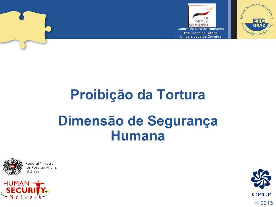 © 2013 Proibição da Tortura Dimensão de Segurança Humana Federal Ministry for Foreign Affairs of Austria Centro de Direitos Humanos Faculdade de Direito Universidade de Coimbra