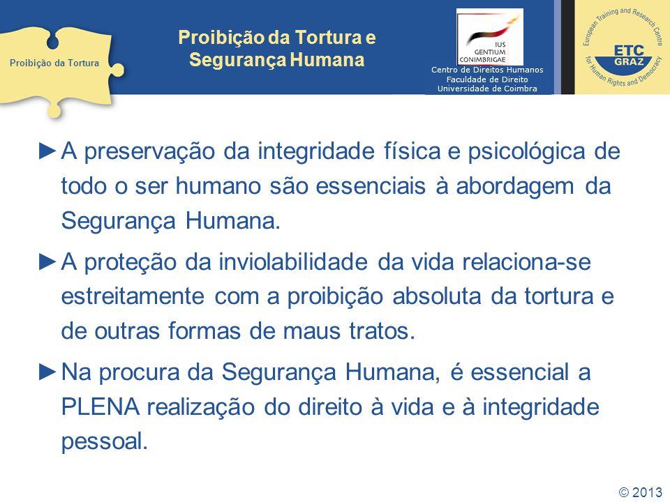 © 2013 Proibição da Tortura e Segurança Humana ►A preservação da integridade física e psicológica de todo o ser humano são essenciais à abordagem da Segurança Humana.