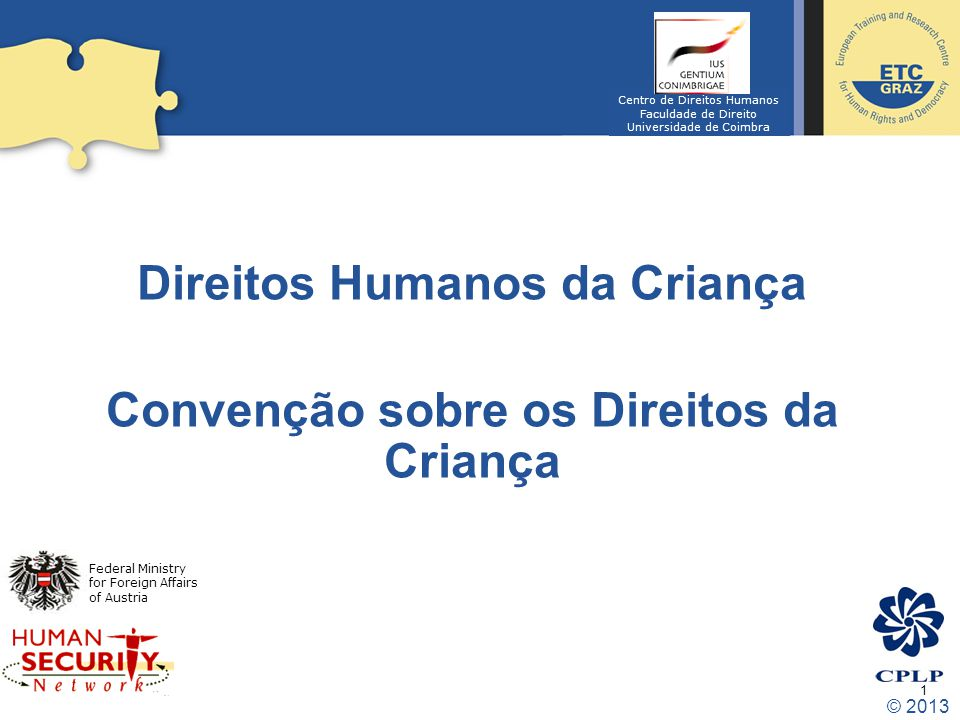 1 Direitos Humanos da Criança Convenção sobre os Direitos da Criança Federal Ministry for Foreign Affairs of Austria Centro de Direitos Humanos Faculdade de Direito Universidade de Coimbra © 2013