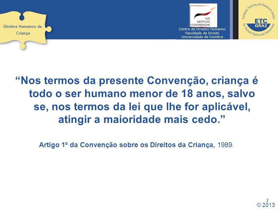 2 Nos termos da presente Convenção, criança é todo o ser humano menor de 18 anos, salvo se, nos termos da lei que lhe for aplicável, atingir a maioridade mais cedo. Artigo 1º da Convenção sobre os Direitos da Criança, 1989.