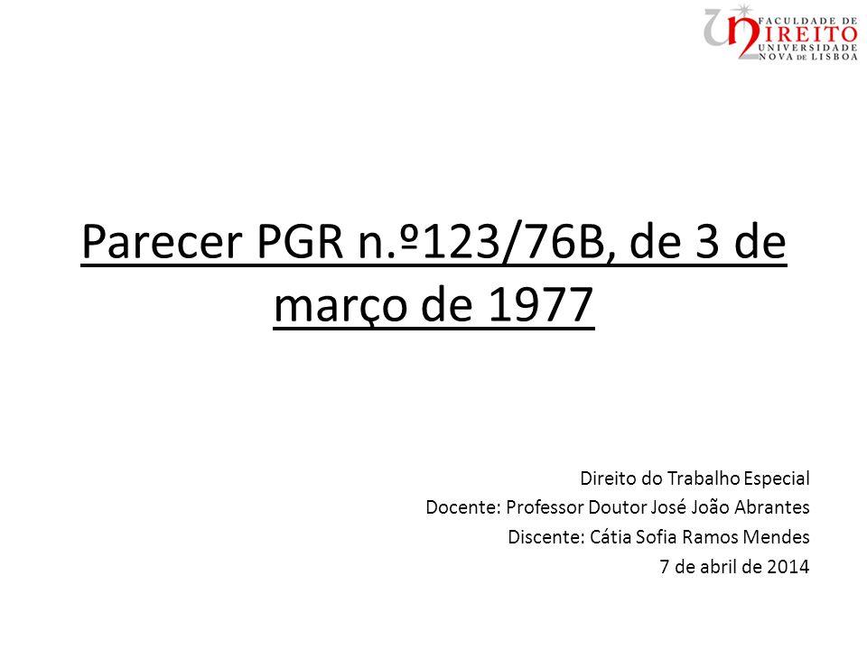 Parecer PGR n.º123/76B, de 3 de março de 1977 Direito do Trabalho Especial Docente: Professor Doutor José João Abrantes Discente: Cátia Sofia Ramos Mendes 7 de abril de 2014