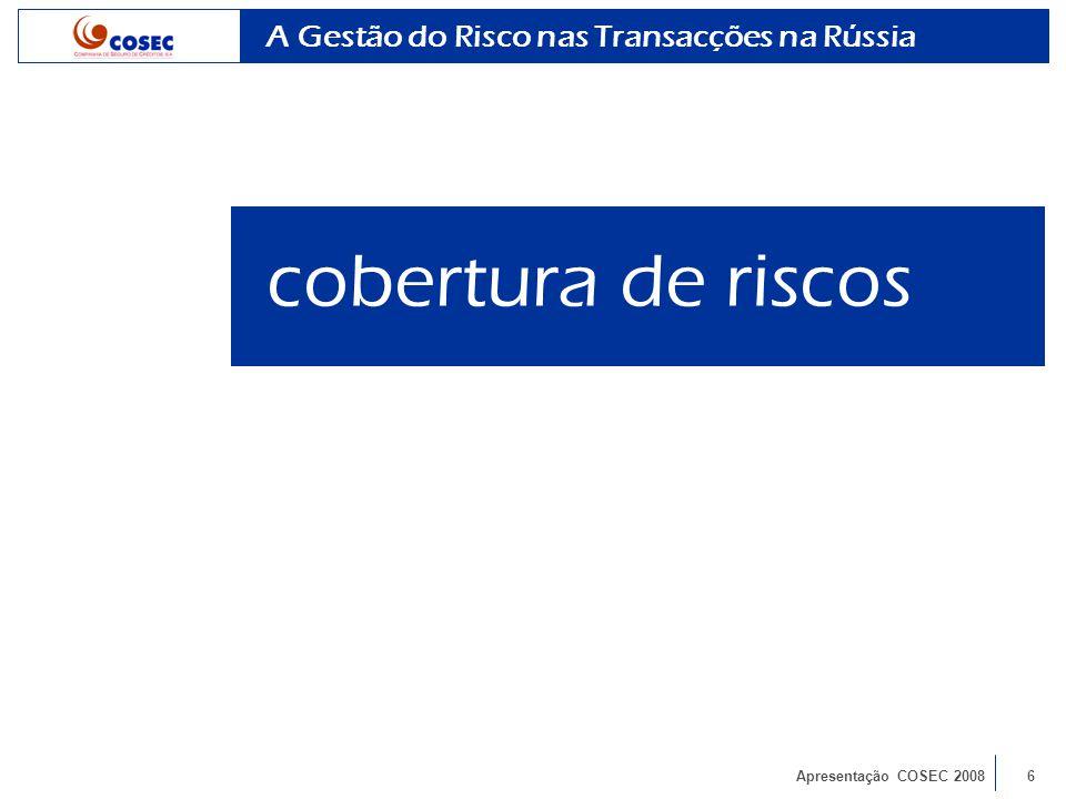Apresentação COSEC 20087 Cobertura de riscos - Risco por conta própria (operações curto prazo) - Risco por conta do Estado (operações médio e longo prazo) Mercados de destino - Riscos Comerciais: todos os países - Riscos Políticos: países fora da OCDE Indemnização - Riscos Comerciais: Recursos Próprios e Resseguro - Riscos Políticos: Recursos do Estado A Gestão do Risco nas Transacções na Rússia cobertura de riscos
