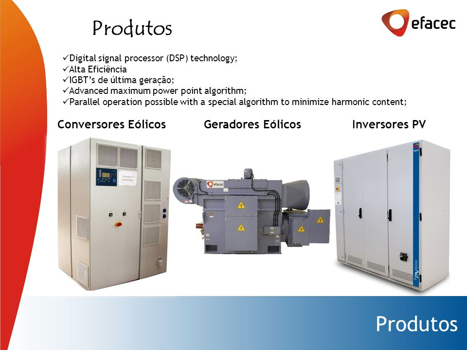Produtos Digital signal processor (DSP) technology; Alta Eficiência IGBT's de última geração; Advanced maximum power point algorithm; Parallel operation possible with a special algorithm to minimize harmonic content; Conversores Eólicos Geradores Eólicos Inversores PV