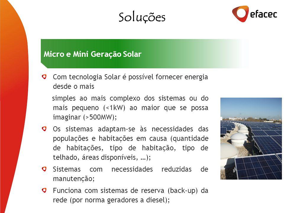 Com tecnologia Solar é possível fornecer energia desde o mais simples ao mais complexo dos sistemas ou do mais pequeno ( 500MW); Os sistemas adaptam-se às necessidades das populações e habitações em causa (quantidade de habitações, tipo de habitação, tipo de telhado, áreas disponíveis, …); Sistemas com necessidades reduzidas de manutenção; Funciona com sistemas de reserva (back-up) da rede (por norma geradores a diesel); Soluções Micro e Mini Geração Solar
