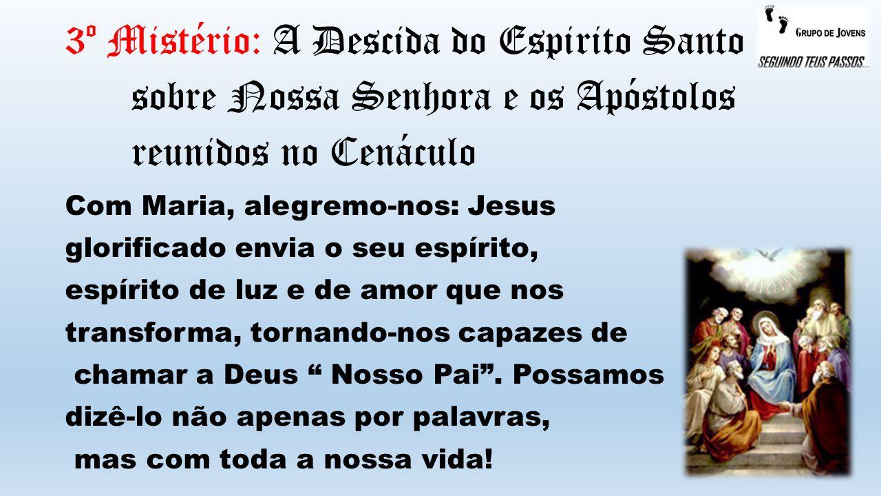 3º Mistério: A Descida do Espirito Santo sobre Nossa Senhora e os Apóstolos reunidos no Cenáculo Com Maria, alegremo-nos: Jesus glorificado envia o se