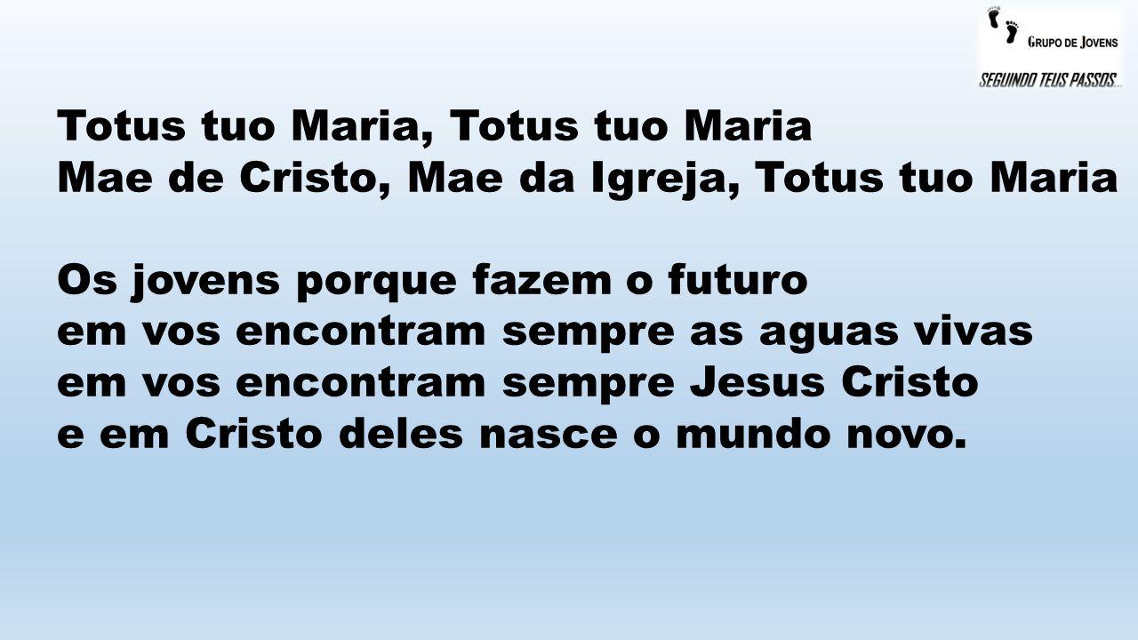 Totus tuo Maria, Totus tuo Maria Mae de Cristo, Mae da Igreja, Totus tuo Maria Os jovens porque fazem o futuro em vos encontram sempre as aguas vivas em vos encontram sempre Jesus Cristo e em Cristo deles nasce o mundo novo.