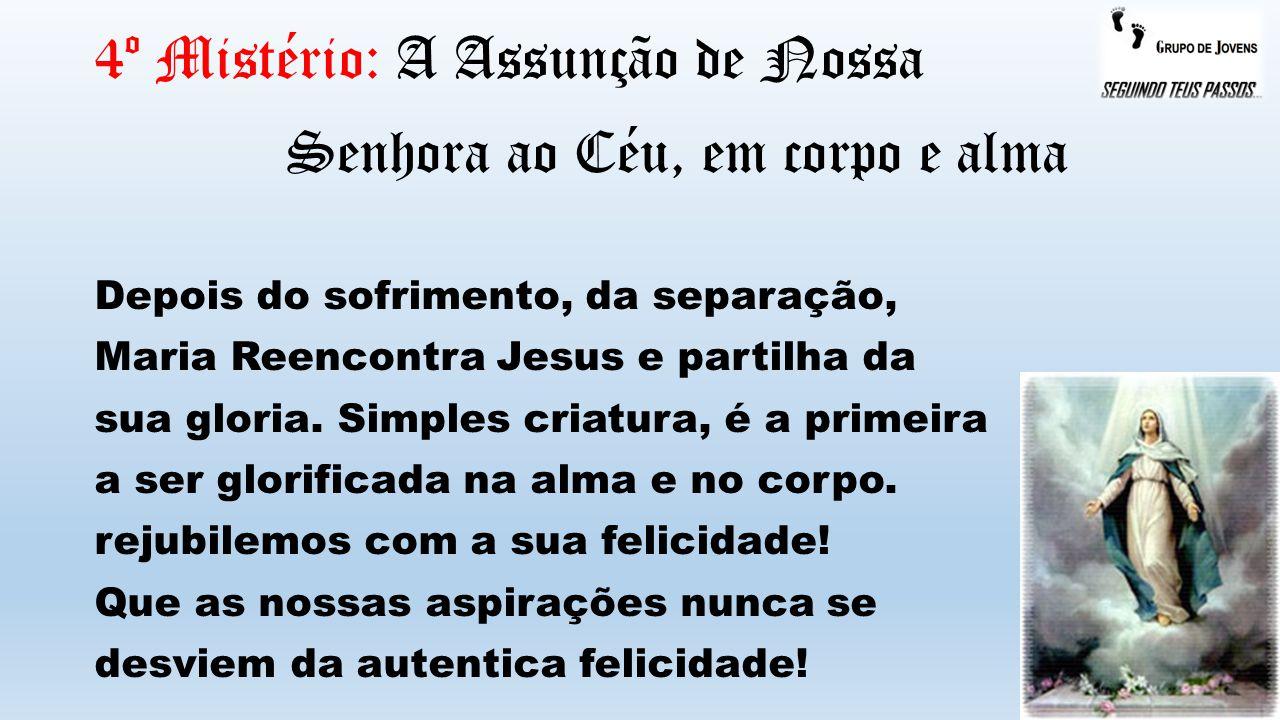 4º Mistério: A Assunção de Nossa Senhora ao Céu, em corpo e alma Depois do sofrimento, da separação, Maria Reencontra Jesus e partilha da sua gloria.