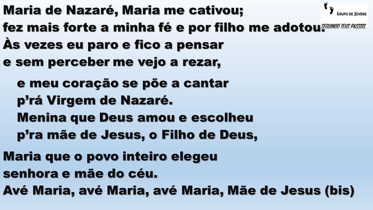 Maria de Nazaré, Maria me cativou; fez mais forte a minha fé e por filho me adotou. Às vezes eu paro e fico a pensar e sem perceber me vejo a rezar, e