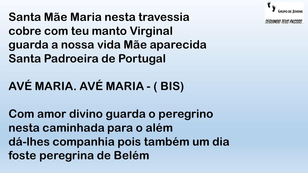Santa Mãe Maria nesta travessia cobre com teu manto Virginal guarda a nossa vida Mãe aparecida Santa Padroeira de Portugal AVÉ MARIA. AVÉ MARIA - ( BI