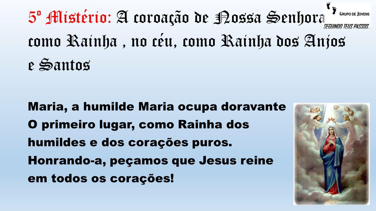 5º Mistério: A coroação de Nossa Senhora como Rainha, no céu, como Rainha dos Anjos e Santos Maria, a humilde Maria ocupa doravante O primeiro lugar, como Rainha dos humildes e dos corações puros.