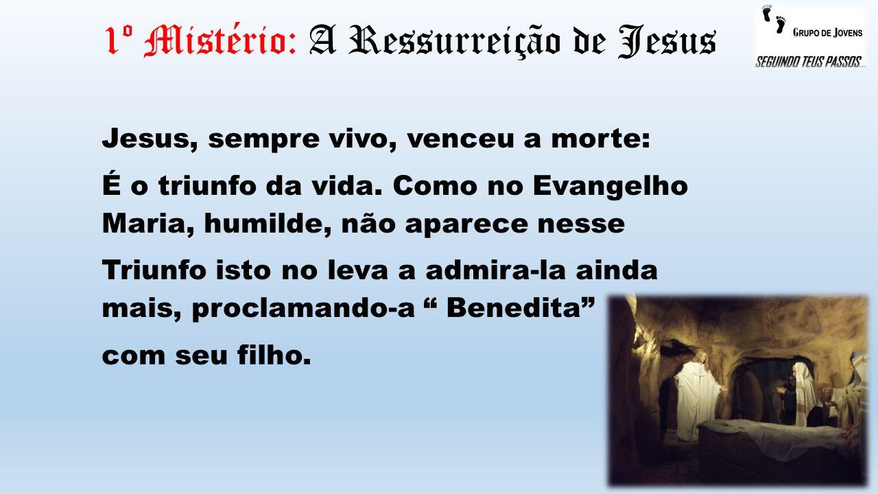 1º Mistério: A Ressurreição de Jesus Jesus, sempre vivo, venceu a morte: É o triunfo da vida. Como no Evangelho Maria, humilde, não aparece nesse Triu