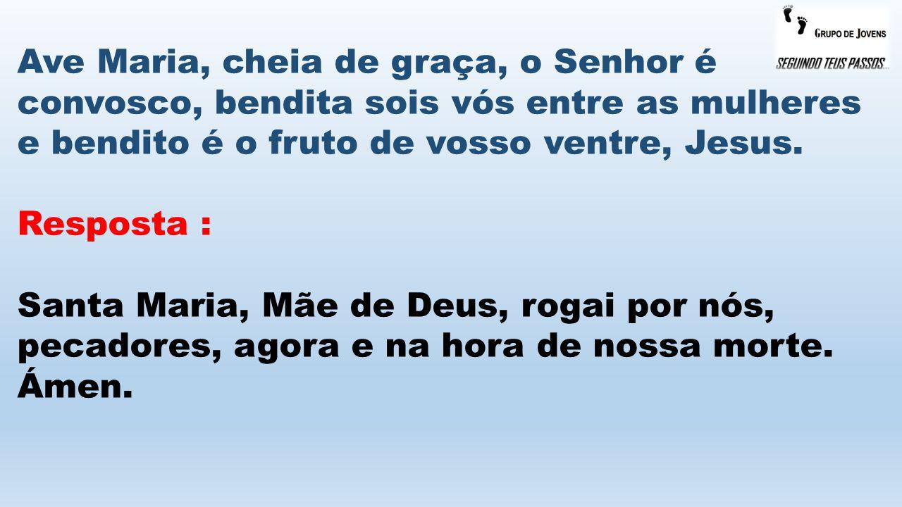Ave Maria, cheia de graça, o Senhor é convosco, bendita sois vós entre as mulheres e bendito é o fruto de vosso ventre, Jesus. Resposta : Santa Maria,