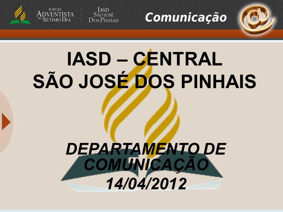 IASD – CENTRAL SÃO JOSÉ DOS PINHAIS DEPARTAMENTO DE COMUNICAÇÃO 14/04/2012