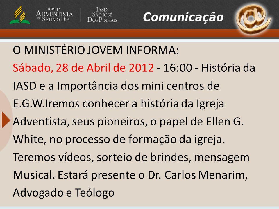 O MINISTÉRIO JOVEM INFORMA: Sábado, 28 de Abril de 2012 - 16:00 - História da IASD e a Importância dos mini centros de E.G.W.Iremos conhecer a história da Igreja Adventista, seus pioneiros, o papel de Ellen G.