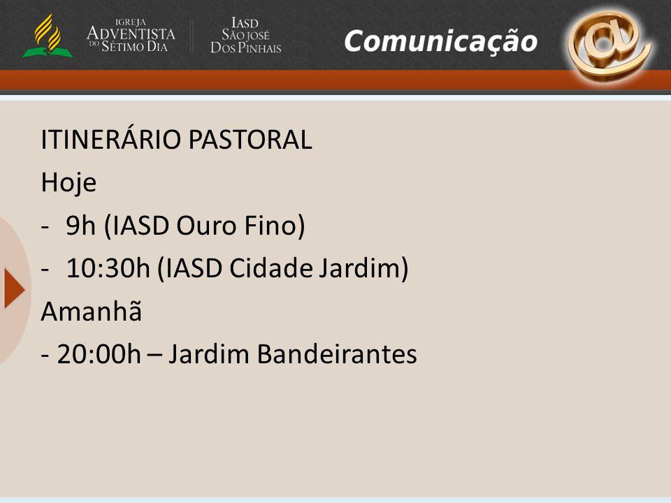 ITINERÁRIO PASTORAL Hoje -9h (IASD Ouro Fino) -10:30h (IASD Cidade Jardim) Amanhã - 20:00h – Jardim Bandeirantes