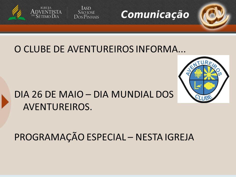 O CLUBE DE AVENTUREIROS INFORMA... DIA 26 DE MAIO – DIA MUNDIAL DOS AVENTUREIROS. PROGRAMAÇÃO ESPECIAL – NESTA IGREJA