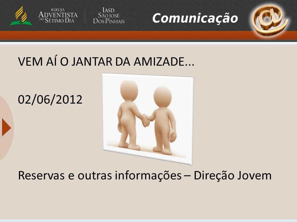 VEM AÍ O JANTAR DA AMIZADE... 02/06/2012 Reservas e outras informações – Direção Jovem