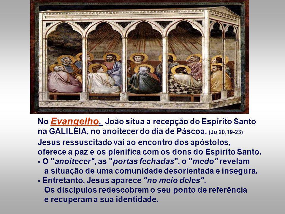 No Evangelho, João situa a recepção do Espírito Santo na GALILÉIA, no anoitecer do dia de Páscoa.