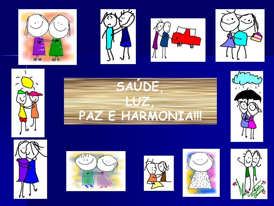 SAÚDE, LUZ, PAZ E HARMONIA!!!