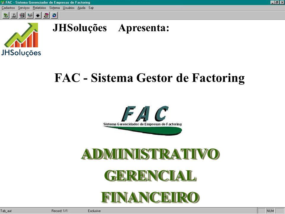 FAC - Sistema Gestor de Factoring ADMINISTRATIVOGERENCIALFINANCEIROADMINISTRATIVOGERENCIALFINANCEIRO JHSoluções Apresenta: