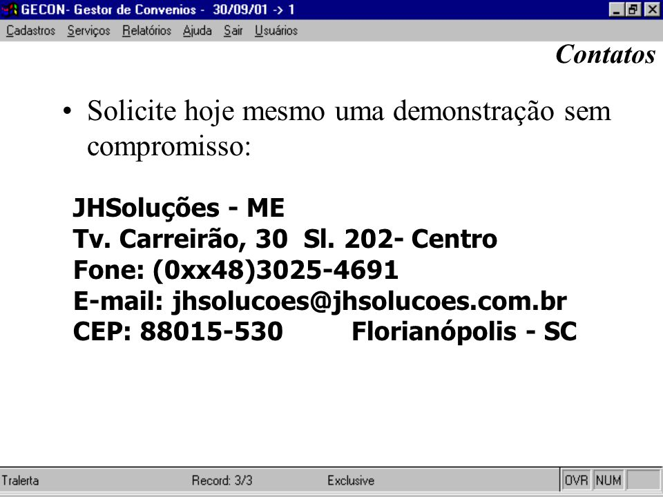 Solicite hoje mesmo uma demonstração sem compromisso: JHSoluções - ME Tv. Carreirão, 30 Sl. 202- Centro Fone: (0xx48)3025-4691 E-mail: jhsolucoes@jhso