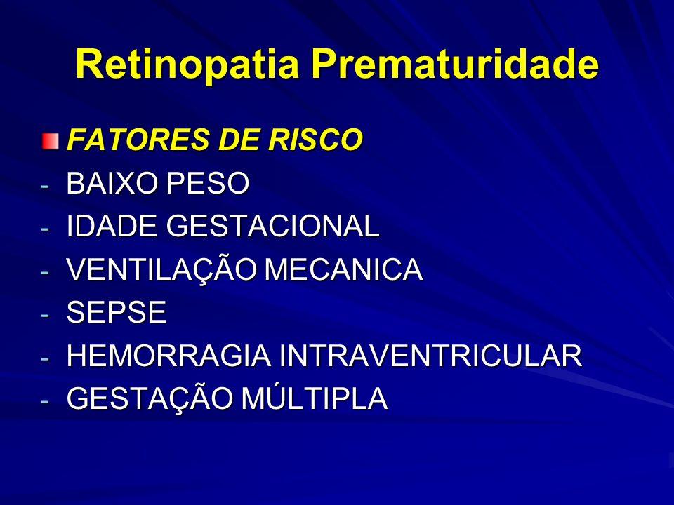 Retinopatia Prematuridade FATORES DE RISCO - BAIXO PESO - IDADE GESTACIONAL - VENTILAÇÃO MECANICA - SEPSE - HEMORRAGIA INTRAVENTRICULAR - GESTAÇÃO MÚLTIPLA