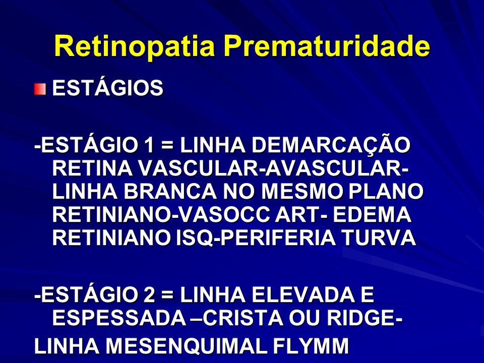 ESTÁGIOS -ESTÁGIO 1 = LINHA DEMARCAÇÃO RETINA VASCULAR-AVASCULAR- LINHA BRANCA NO MESMO PLANO RETINIANO-VASOCC ART- EDEMA RETINIANO ISQ-PERIFERIA TURVA -ESTÁGIO 2 = LINHA ELEVADA E ESPESSADA –CRISTA OU RIDGE- LINHA MESENQUIMAL FLYMM