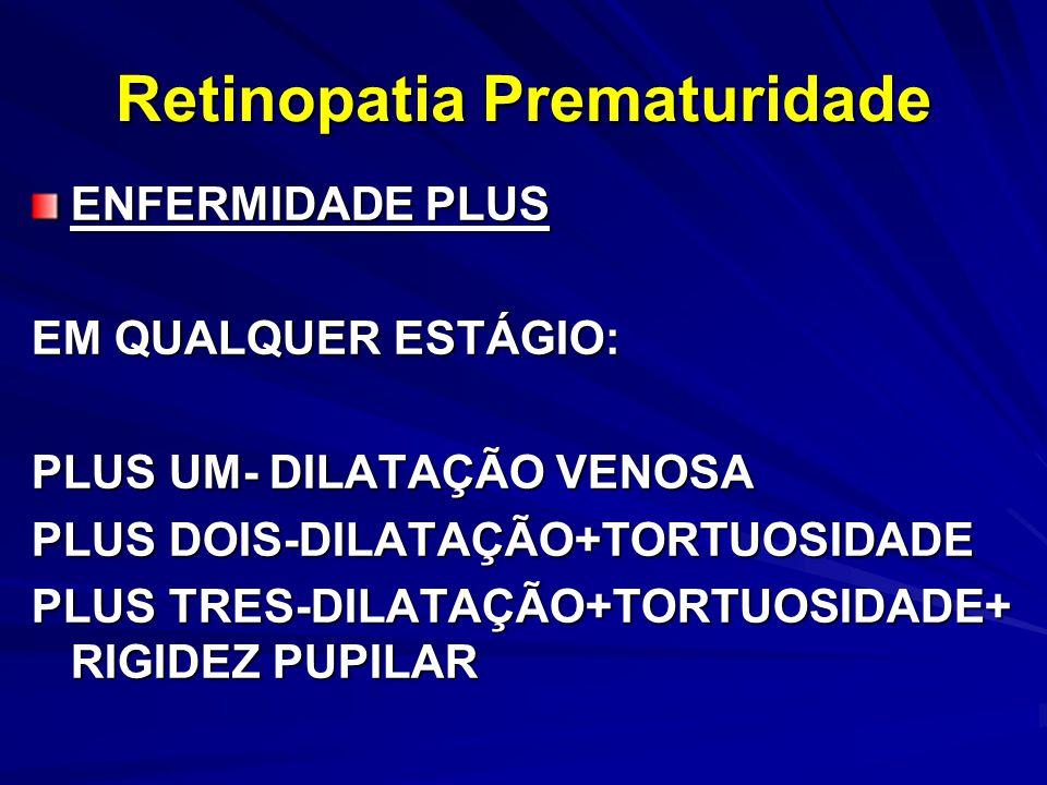 ENFERMIDADE PLUS EM QUALQUER ESTÁGIO: PLUS UM- DILATAÇÃO VENOSA PLUS DOIS-DILATAÇÃO+TORTUOSIDADE PLUS TRES-DILATAÇÃO+TORTUOSIDADE+ RIGIDEZ PUPILAR Retinopatia Prematuridade