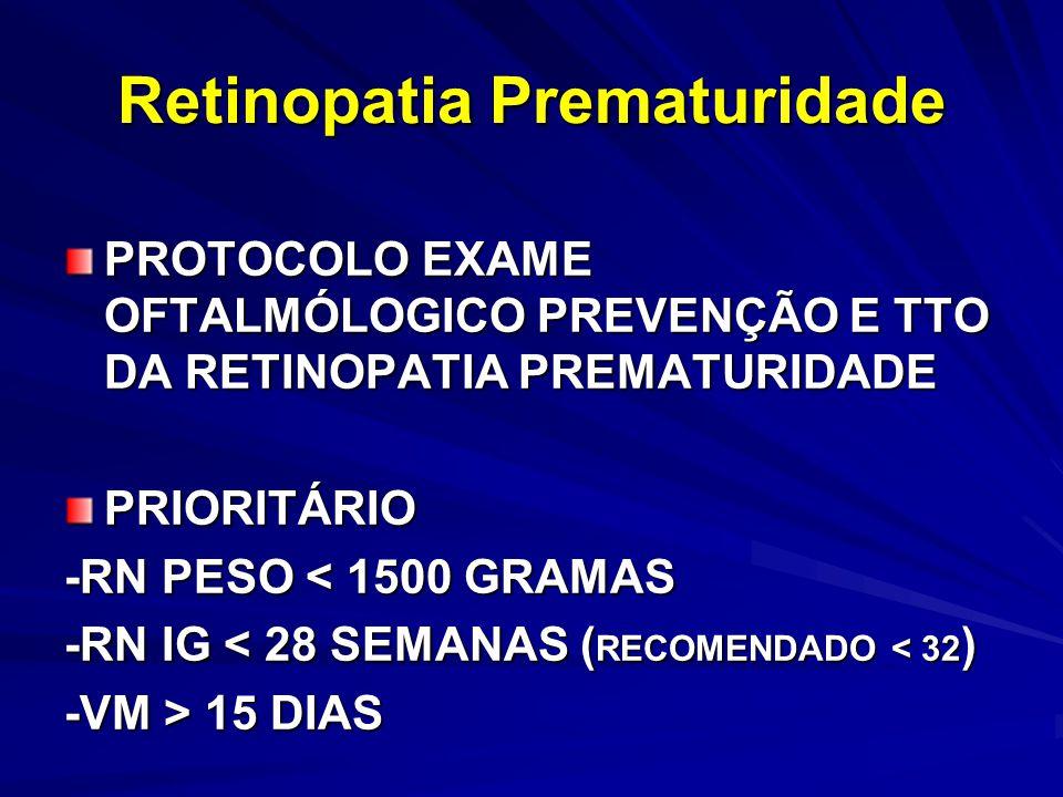 Retinopatia Prematuridade PROTOCOLO EXAME OFTALMÓLOGICO PREVENÇÃO E TTO DA RETINOPATIA PREMATURIDADE PRIORITÁRIO -RN PESO < 1500 GRAMAS -RN IG < 28 SEMANAS ( RECOMENDADO < 32 ) -VM > 15 DIAS