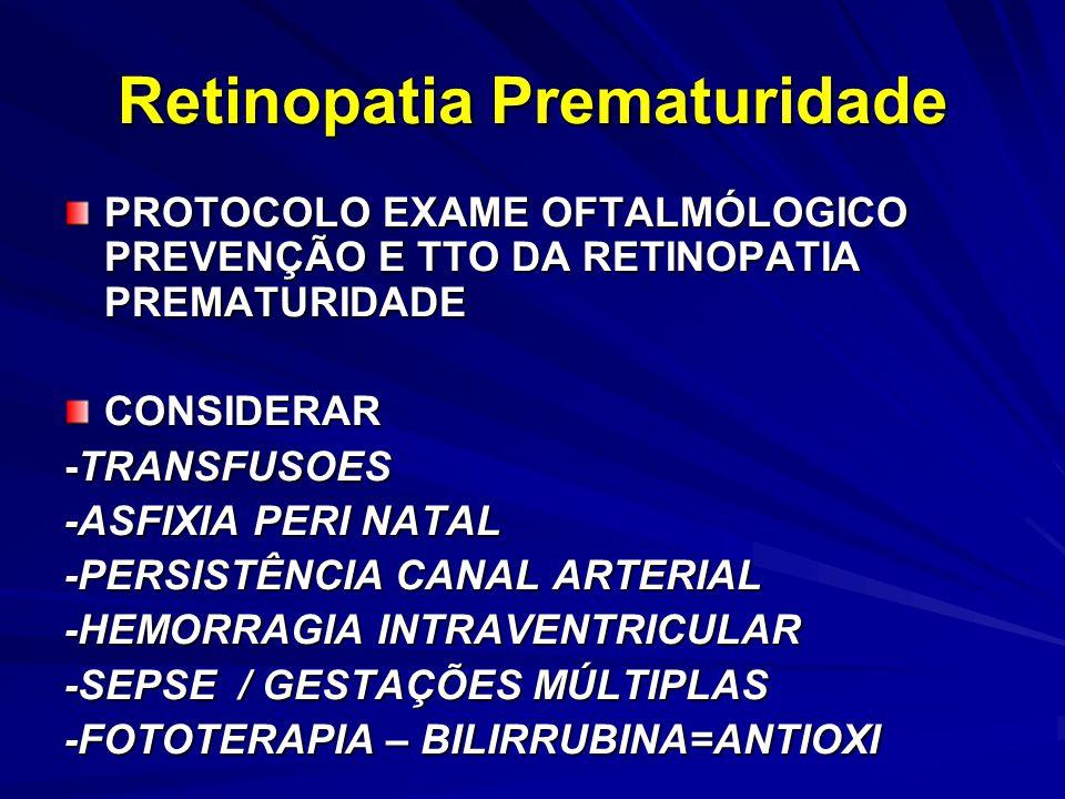 Retinopatia Prematuridade PROTOCOLO EXAME OFTALMÓLOGICO PREVENÇÃO E TTO DA RETINOPATIA PREMATURIDADE CONSIDERAR -TRANSFUSOES -ASFIXIA PERI NATAL -PERSISTÊNCIA CANAL ARTERIAL -HEMORRAGIA INTRAVENTRICULAR -SEPSE / GESTAÇÕES MÚLTIPLAS -FOTOTERAPIA – BILIRRUBINA=ANTIOXI