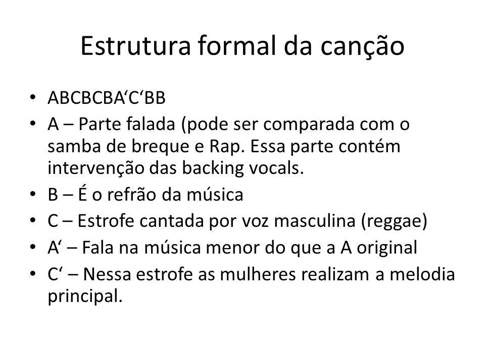 Estrutura formal da canção ABCBCBA'C'BB A – Parte falada (pode ser comparada com o samba de breque e Rap. Essa parte contém intervenção das backing vo