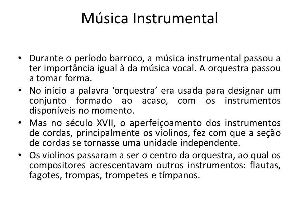 Música Instrumental Durante o período barroco, a música instrumental passou a ter importância igual à da música vocal. A orquestra passou a tomar form