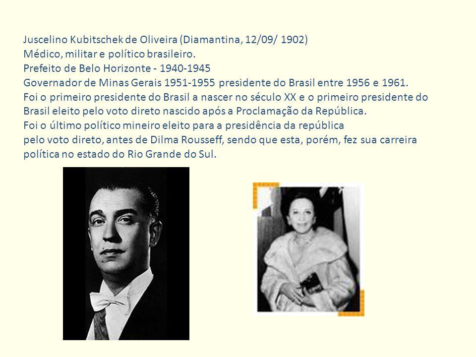 Juscelino Kubitschek de Oliveira (Diamantina, 12/09/ 1902) Médico, militar e político brasileiro. Prefeito de Belo Horizonte - 1940-1945 Governador de