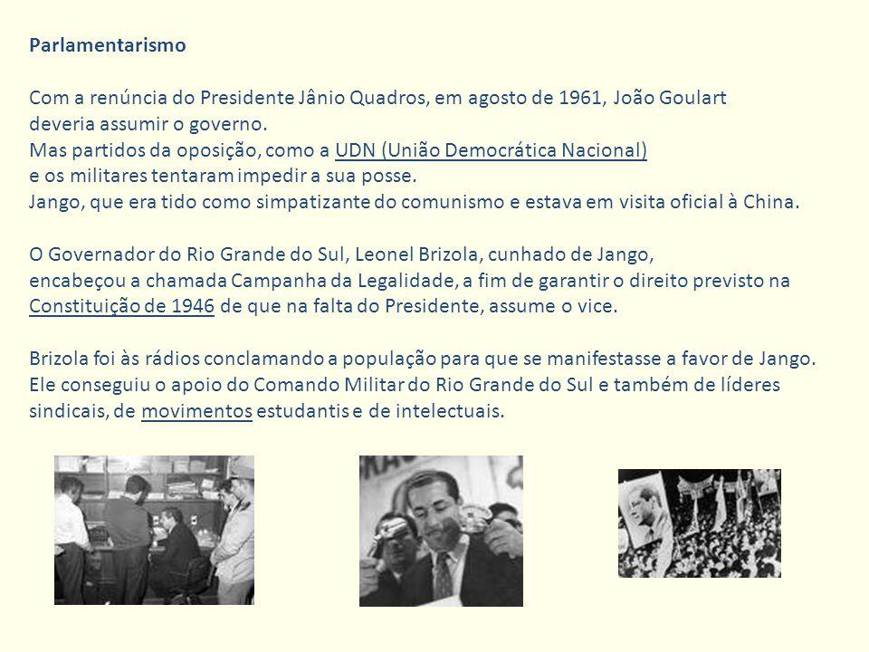 Parlamentarismo Com a renúncia do Presidente Jânio Quadros, em agosto de 1961, João Goulart deveria assumir o governo. Mas partidos da oposição, como