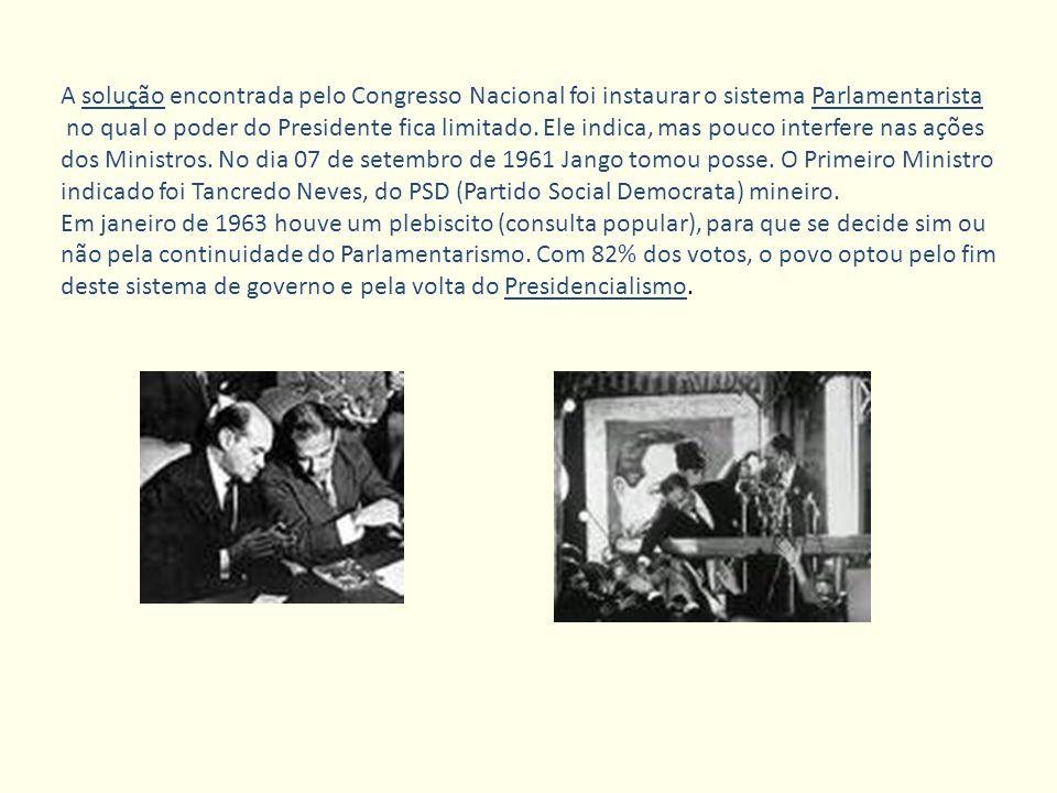 A solução encontrada pelo Congresso Nacional foi instaurar o sistema Parlamentarista no qual o poder do Presidente fica limitado. Ele indica, mas pouc