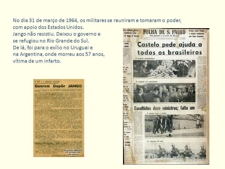 No dia 31 de março de 1964, os militares se reuniram e tomaram o poder, com apoio dos Estados Unidos. Jango não resistiu. Deixou o governo e se refugi