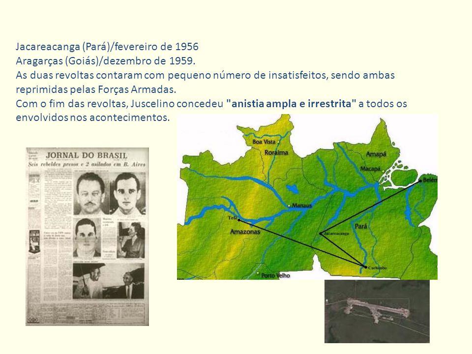 Jacareacanga (Pará)/fevereiro de 1956 Aragarças (Goiás)/dezembro de 1959. As duas revoltas contaram com pequeno número de insatisfeitos, sendo ambas r