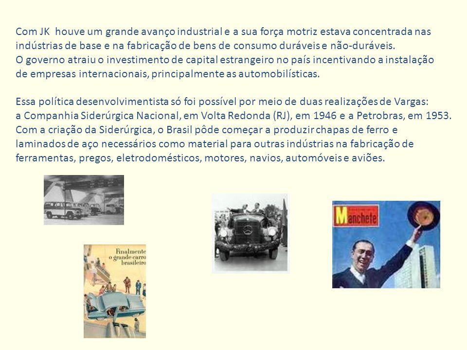 Com JK houve um grande avanço industrial e a sua força motriz estava concentrada nas indústrias de base e na fabricação de bens de consumo duráveis e