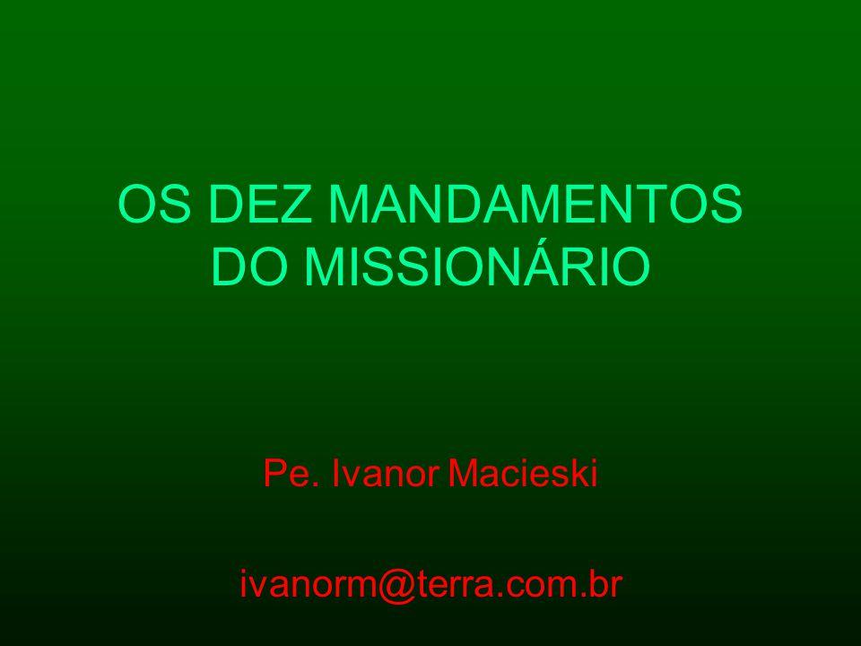 OS DEZ MANDAMENTOS DO MISSIONÁRIO Pe. Ivanor Macieski ivanorm@terra.com.br