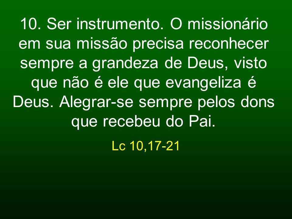 10. Ser instrumento. O missionário em sua missão precisa reconhecer sempre a grandeza de Deus, visto que não é ele que evangeliza é Deus. Alegrar-se s