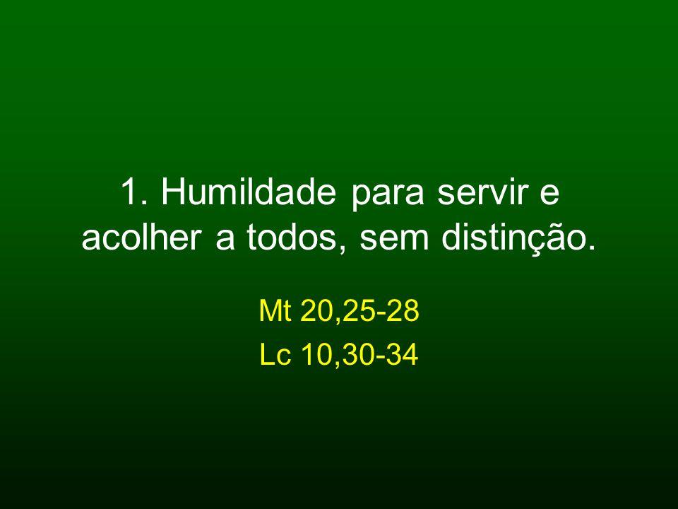 1. Humildade para servir e acolher a todos, sem distinção. Mt 20,25-28 Lc 10,30-34