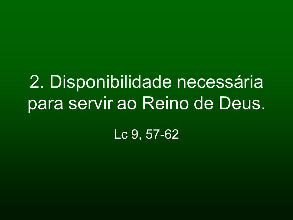 2. Disponibilidade necessária para servir ao Reino de Deus. Lc 9, 57-62